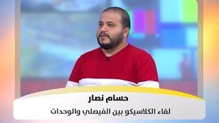 حسام نصار - لقاء الكلاسيكو بين الفيصلي والوحدات 