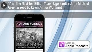 116 - The Next Ten Billion Years: Ugo Bardi & John Michael Greer as read by Kevin Arthur Wohlmut