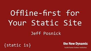 Offline-first for Your Static Site - Jeff Posnick