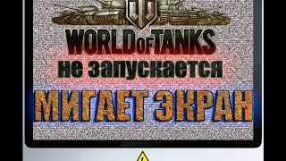 World of Tanks не запускается? Мигает экран? Есть решение!