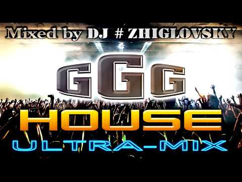 G G G House ULTRA Mix Mixed by DJ #ZHIGLOVSKY