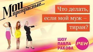 МОИ ПРЕКРАСНЫЕ... Павел Раков. Выпуск 13 «Мой муж -- тиран»