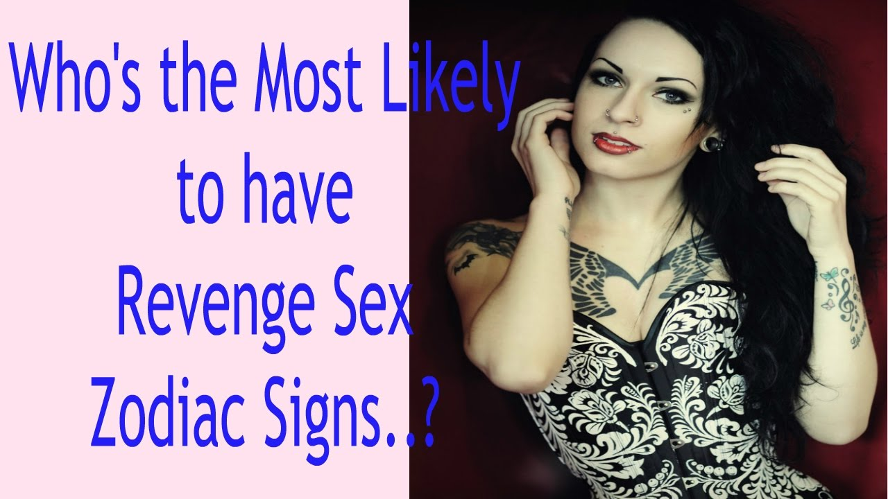 Who's the Most Likely to have Revenge Sex   Zodiac Signs?