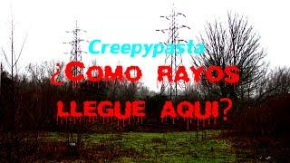 Loquendo Creepypasta ¿Como rayos llegue aqui?