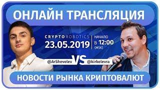 Тренды цифрового мира с  Артемом Шевелёвым и Киром Келеврой. Новости рынка криптовалют (23.05.19)