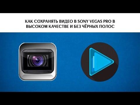 Как сохранять видео в  Vegas Pro в высоком качестве и без чёрных полос