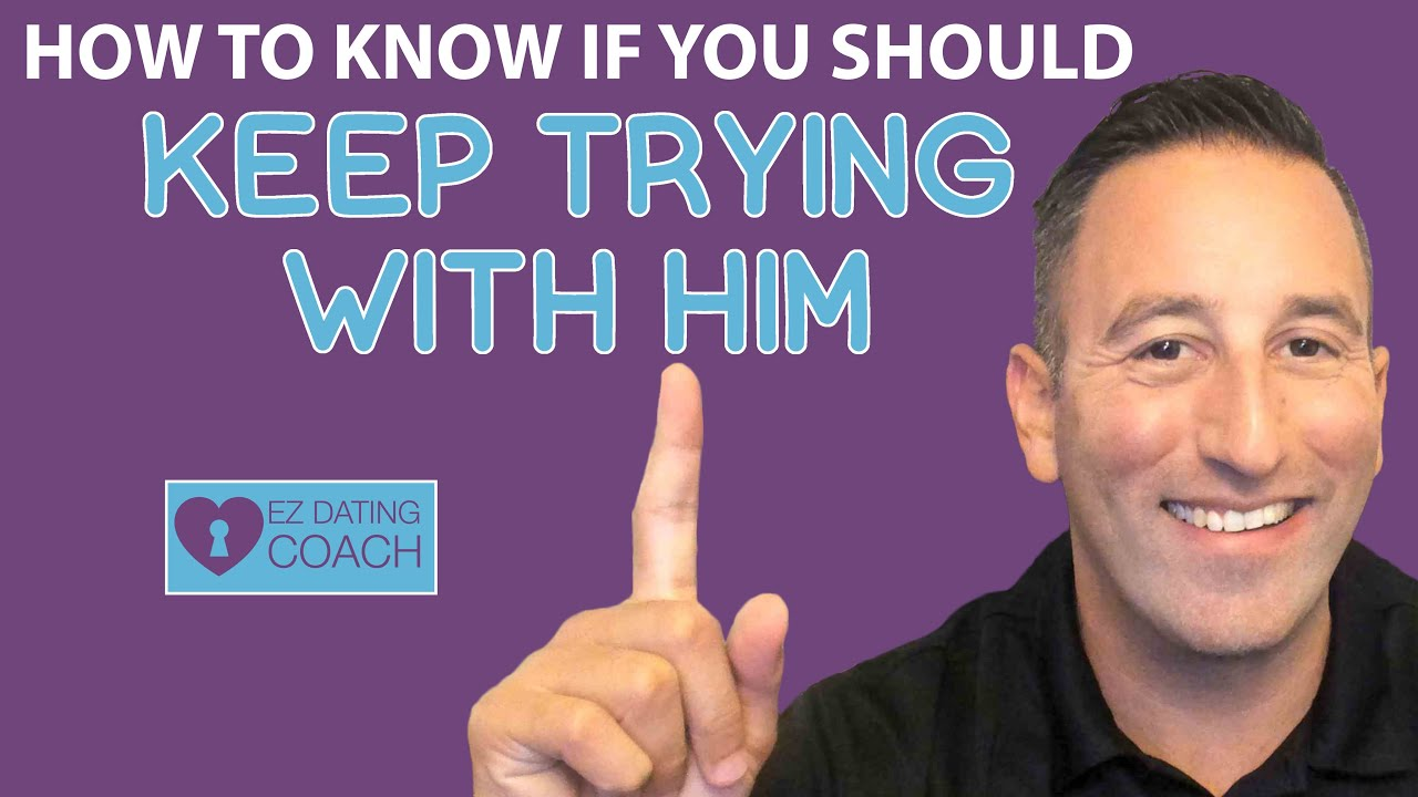 HOW TO KNOW if you Should KEEP TRYING WITH HIM