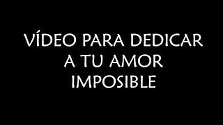 Vídeo para dedicar a tu amor imposible