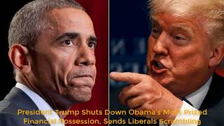 President Trump Shuts Down Obama's Most Prized Financial Possession, Sends Liberals Scrambling