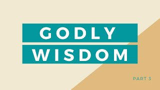 Godly Wisdom (Part 3) || Bible Study || May 12, 2021