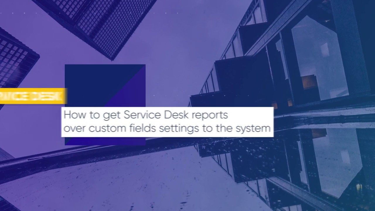 How to get Service Desk Reports over Custom Fields Settings? | ITarian