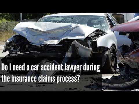 Do I need a car accident lawyer during the insurance claims process?