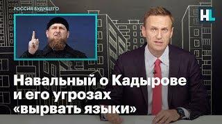 Навальный о Кадырове и его угрозах «вырвать языки»