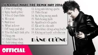 Bằng Cường Nhạc Remix Hay Nhất || LK Nhạc Trẻ Remix Hay 2016