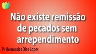 Não existe remissão de pecados sem arrependimento - Pr Hernandes Dias Lopes