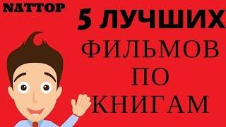 5 ЛУЧШИХ ФИЛЬМОВ ПО КНИГАМ | NATTOP
