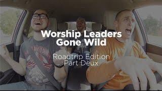 Worship Leaders Gone Wild: Roadtrip Edition Part Deux