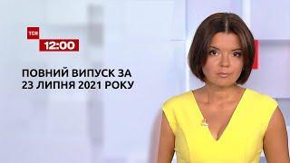Новости Украины и мира   Выпуск ТСН.12:00 за 23 июля 2021 года