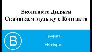 Вконтакте DJ — скачать видео и музыку из ВКонтакте