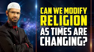 Can we Modify Religion as Times are Changing? - Dr Zakir Naik