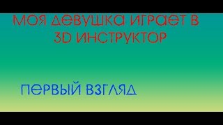 МОЯ ДЕВУШКА ИГРАЕТ В 3D ИНСТРУКТОР