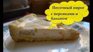 Видео-рецепт - Песочный пирог с персиками и бананом - Готовим легко, вкусно и быстро