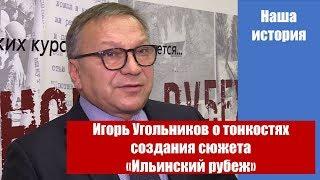 Смотреть Игорь Угольников о тонкостях создания сюжета «Ильинский рубеж» онлайн