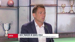 """L'avis tranché de Daniel Riolo : """"Les Bleues doivent changer de coach"""""""