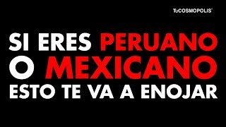 Si eres MEXICANO o PERUANO esto te va a ENOJAR