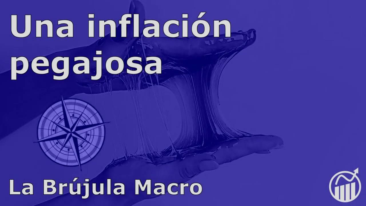 Una INFLACIÓN pegajosa | La Brújula Macro