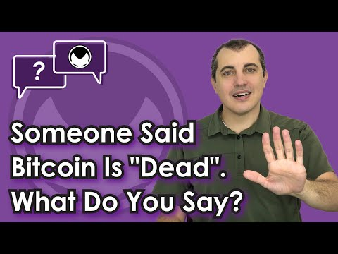 "Bitcoin Q&A: Someone said bitcoin is ""dead"". What do you say?"