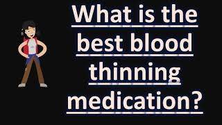 what is the best blood thinning medication ? health faqs