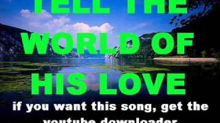 TELL THE WORLD OF HIS LOVE with lyrics