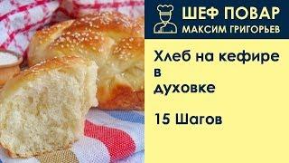 Хлеб на кефире в духовке . Рецепт от шеф повара Максима Григорьева