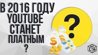 в 2016 году YouTube станет платным