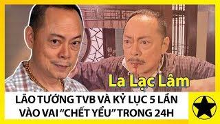 """La Lạc Lâm - Lão Tướng Kỳ Cựu Của TVB Và """"Kỷ Lục"""" 5 Lần Vào Vai """"Chết Yểu"""" Trong 24 Giờ"""