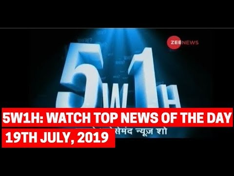 5W1H: Watch top news with research and latest updates, 19th July, 2019