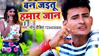 2018 का सबसे जबरदस्त गाना - Ban Jaietu Hamar Jaan - Monu Dixit - Bhojpuri Hit Songs 2018 New