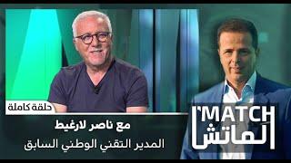 #الماتش .. مع ناصر لارغيط المدير التقني الوطني السابق  (حلقة كاملة)