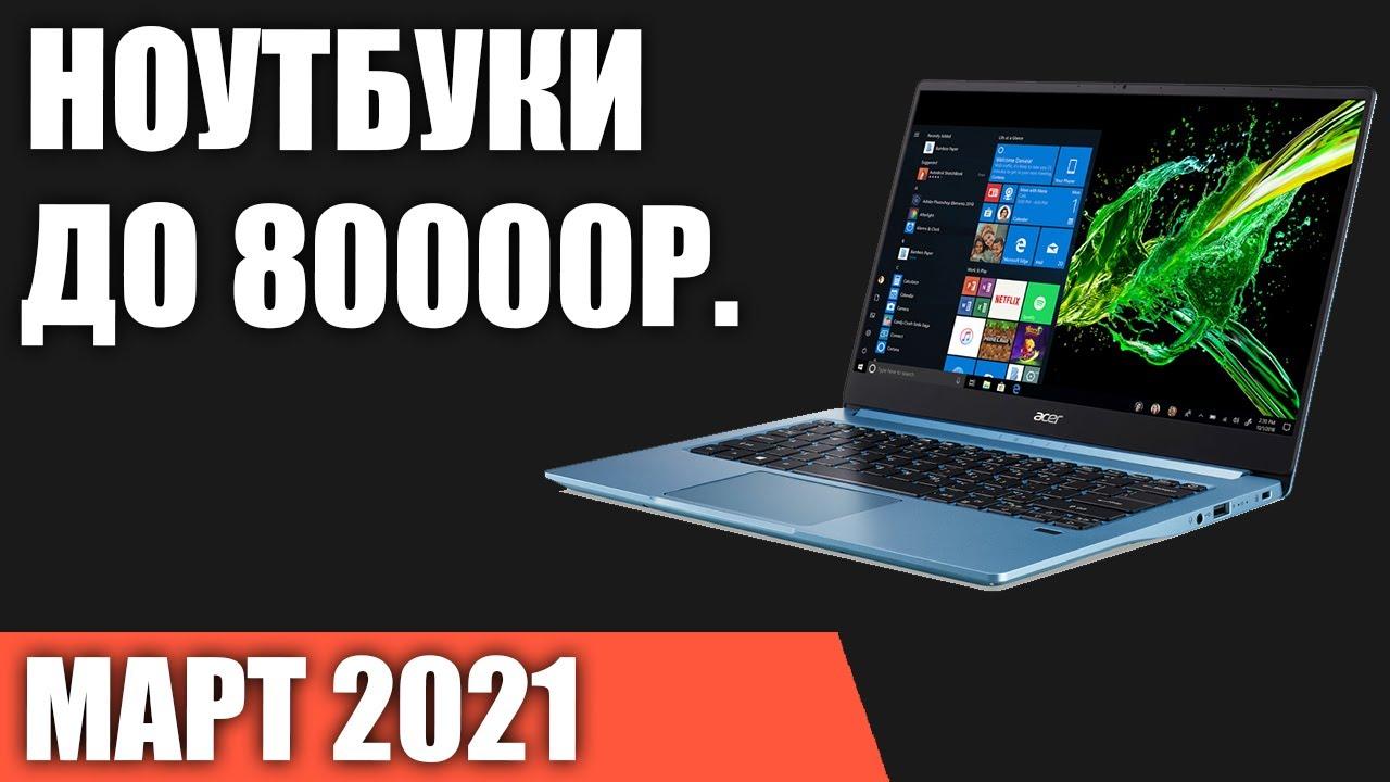 ТОП—7. Лучшие ноутбуки до 80000 руб. Март 2021 года. Рейтинг!