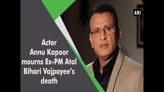 Actor Annu Kapoor mourns Ex-PM Atal Bihari Vajpayee's death  - #ANI News