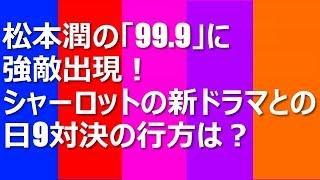 松本潤の「99.9」に強敵出現!シャーロットの新ドラマとの日9対決の行方...
