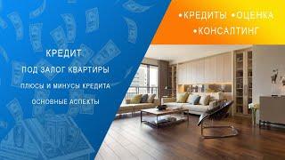 Кредит под залог квартиры. Плюсы и минусы кредита. Основные аспекты.
