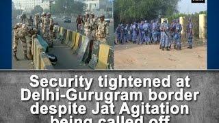 Security tightened at Delhi-Gurugram border despite Jat Agitation being called off - ANI #News