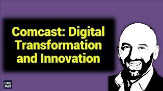 Comcast: Innovation and Digital Transformation CXOTalk #267