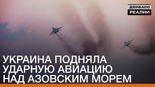 Украина подняла ударную авиацию над Азовским морем | Донбасc Реалии