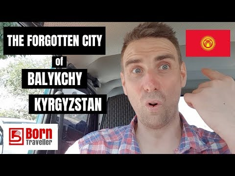 BALYKCHY: BACKPACKING KYRGYZSTAN 2018: THE FORGOTTEN CITY