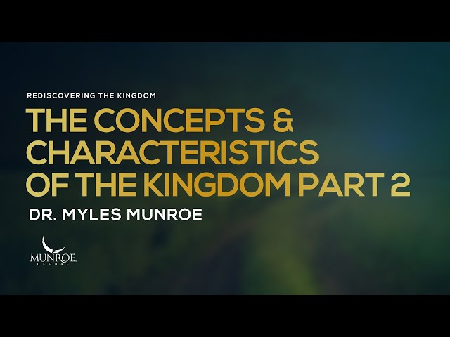 The Concepts and Characteristics of The Kingdom Part 2 | Dr. Myles Munroe