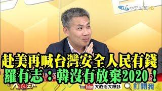 【精彩】赴美再喊「台灣安全人民有錢」 羅有志:韓透露沒有放棄2020!