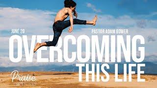 Overcoming This Life | Pastor Adam Bower | June 20th, 2021